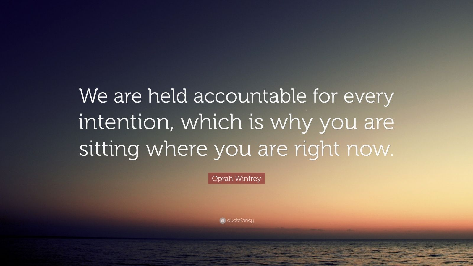 """Oprah Winfrey Quote: """"We are held accountable for every intention, which is why you are sitting where you are right now."""""""