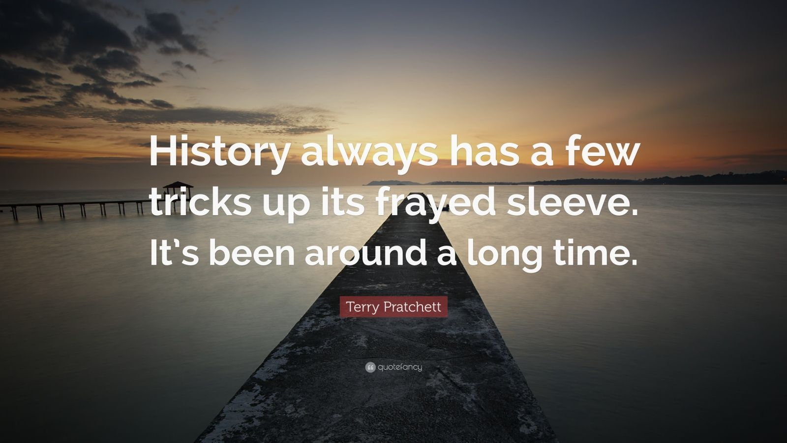"""Terry Pratchett Quote: """"History always has a few tricks up its frayed sleeve. It's been around a long time."""""""