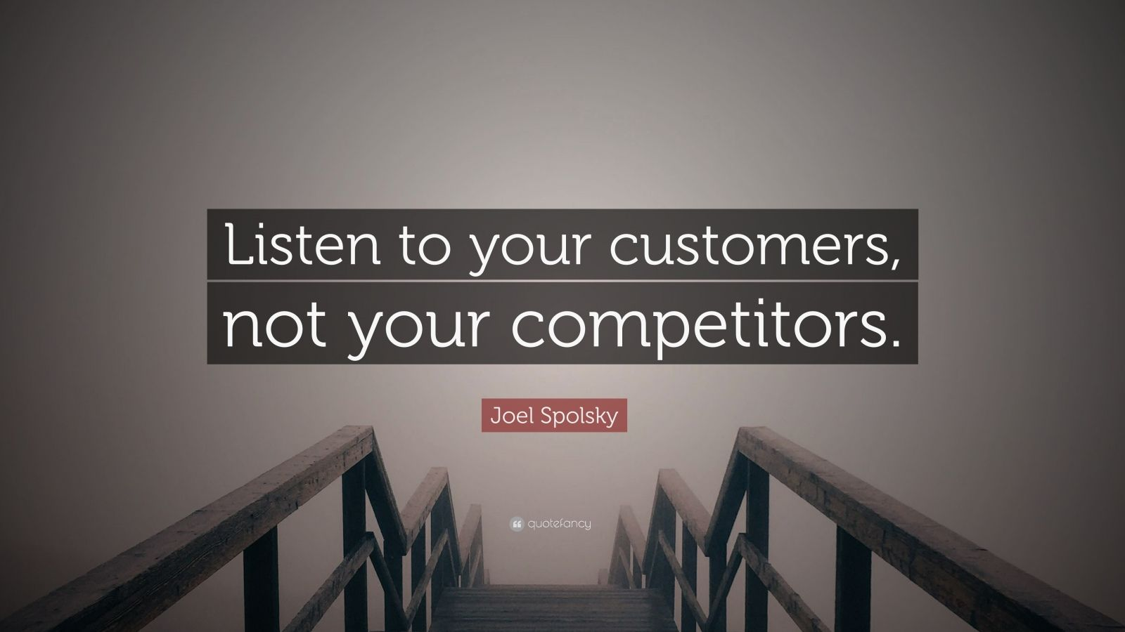 "Joel Spolsky Quote: ""Listen to your customers, not your competitors."""