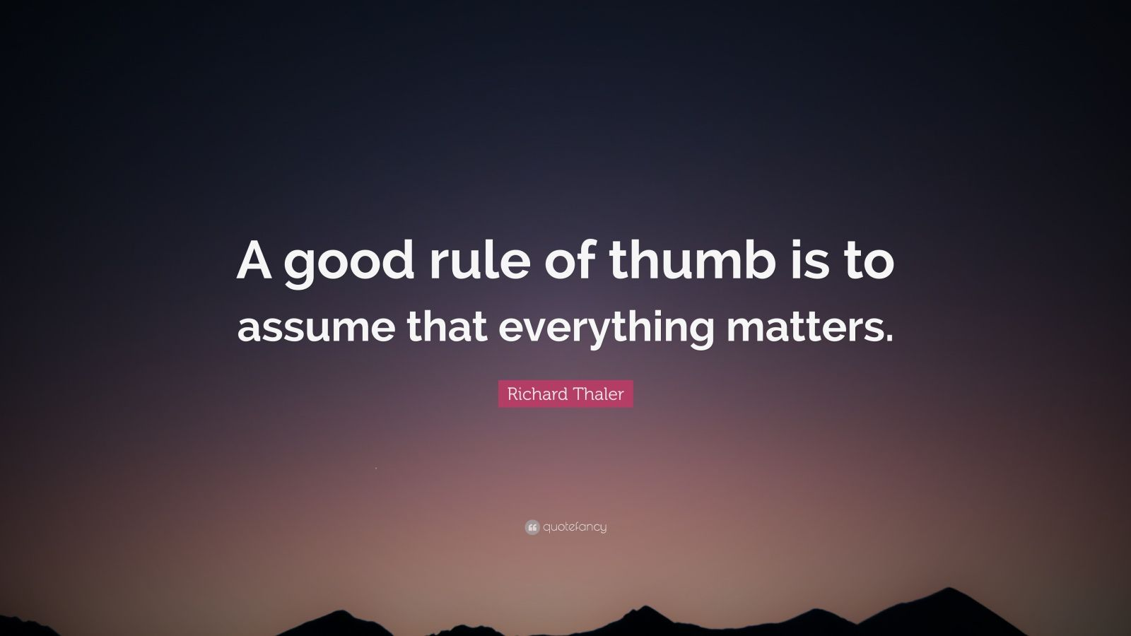 "Richard Thaler Quote: ""A good rule of thumb is to assume that everything matters."""