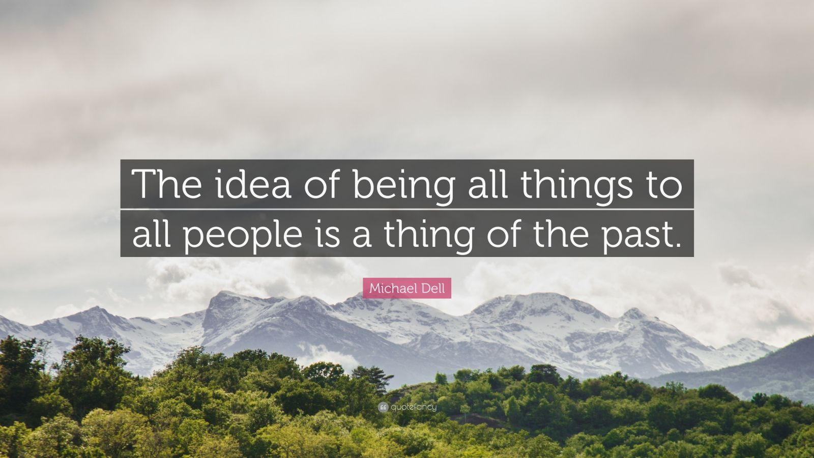 "Michael Dell Quote: ""The idea of being all things to all people is a thing of the past."""