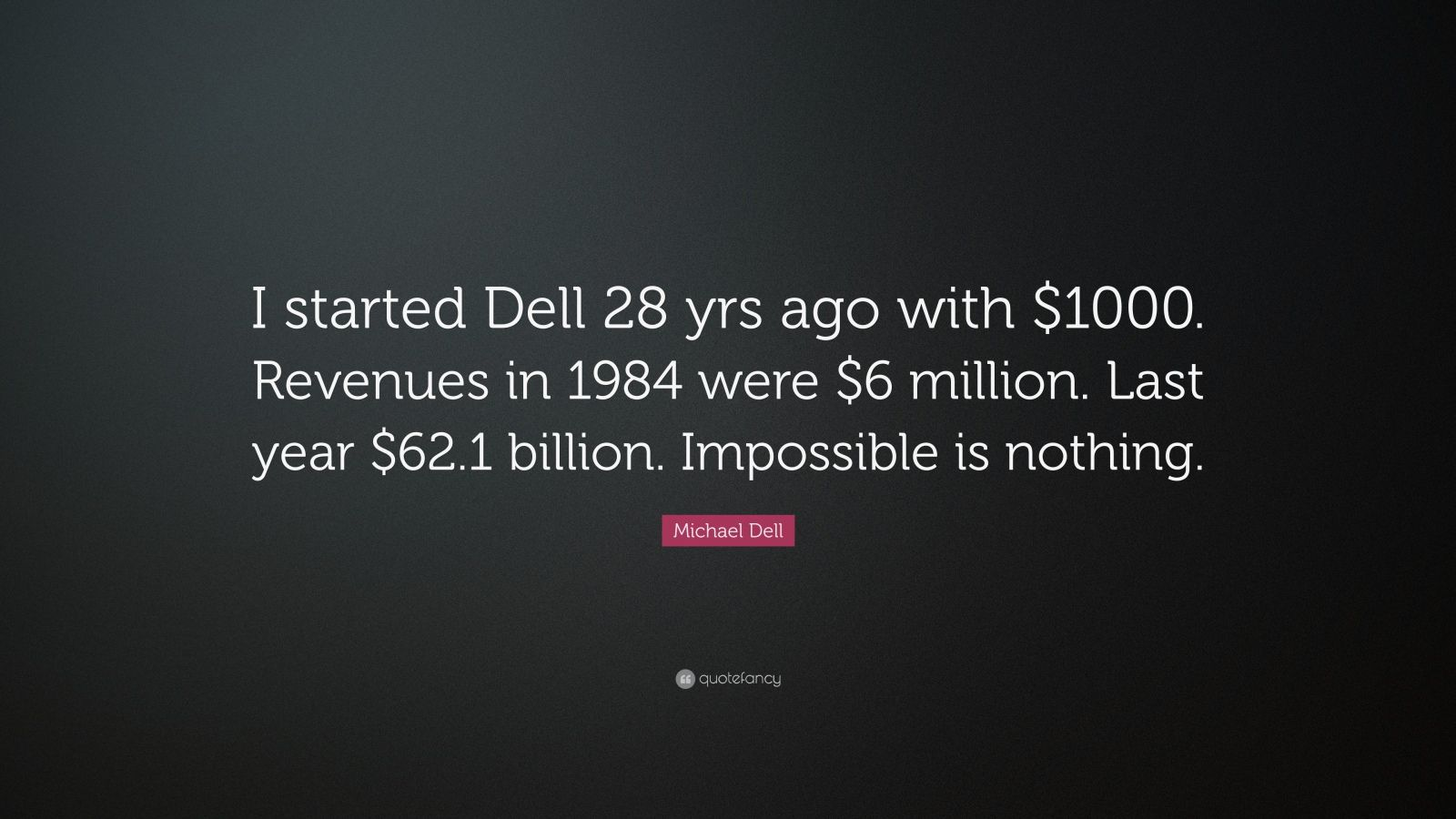 "Michael Dell Quote: ""I started Dell 28 yrs ago with $1000. Revenues in 1984 were $6 million. Last year $62.1 billion. Impossible is nothing."""