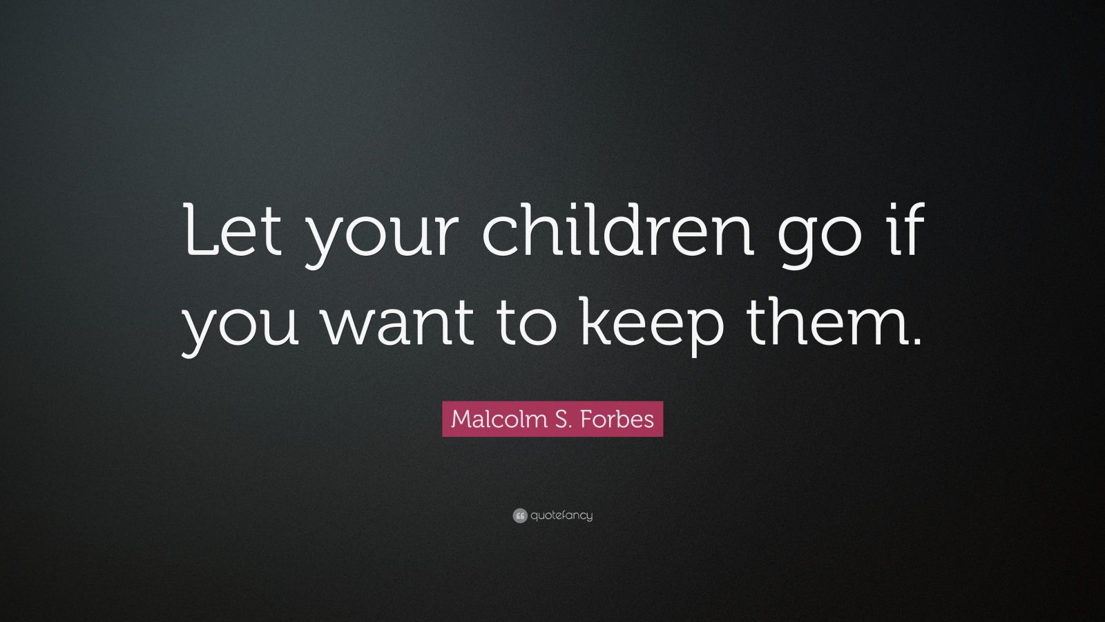 "Malcolm S. Forbes Quote: ""Let your children go if you want to keep them."""
