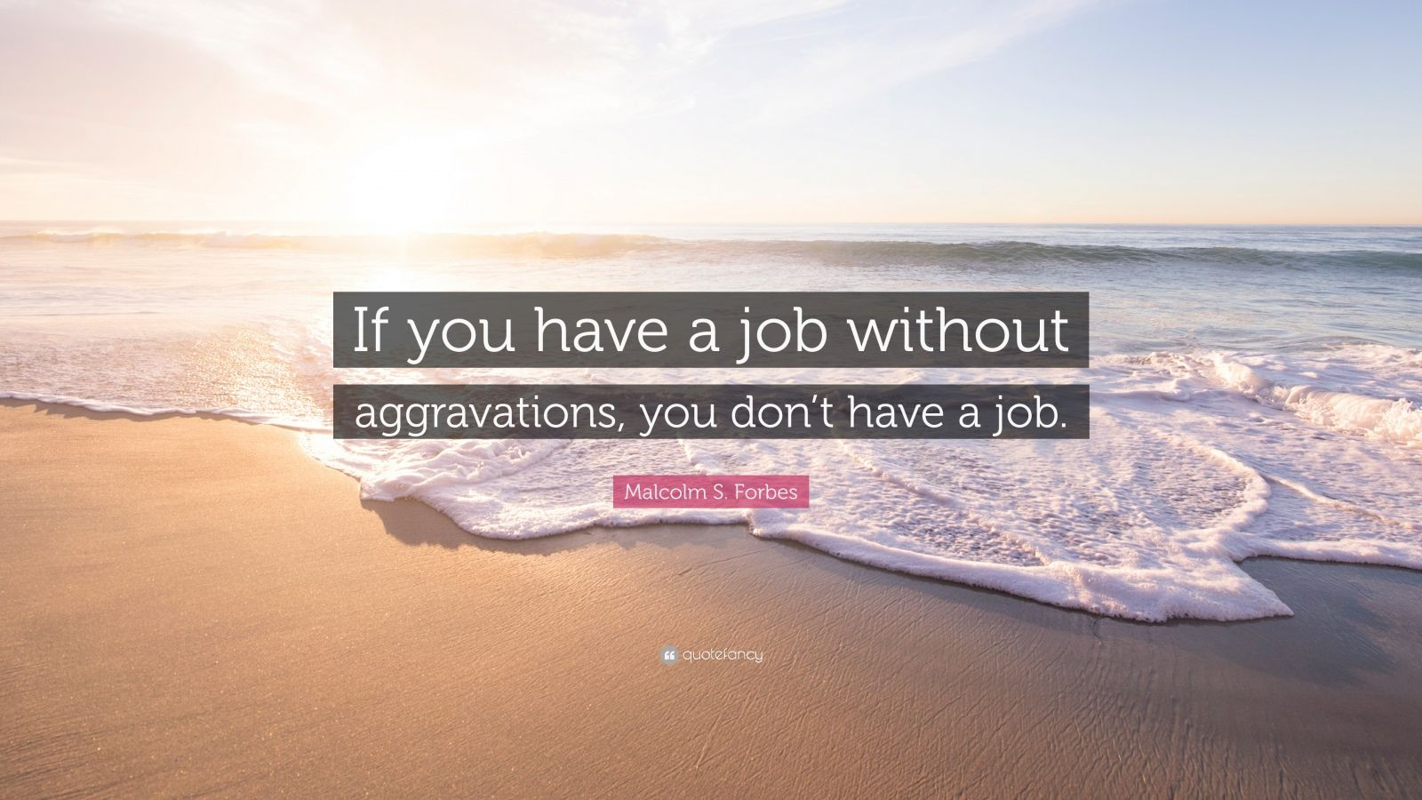 "Malcolm S. Forbes Quote: ""If you have a job without aggravations, you don't have a job."""