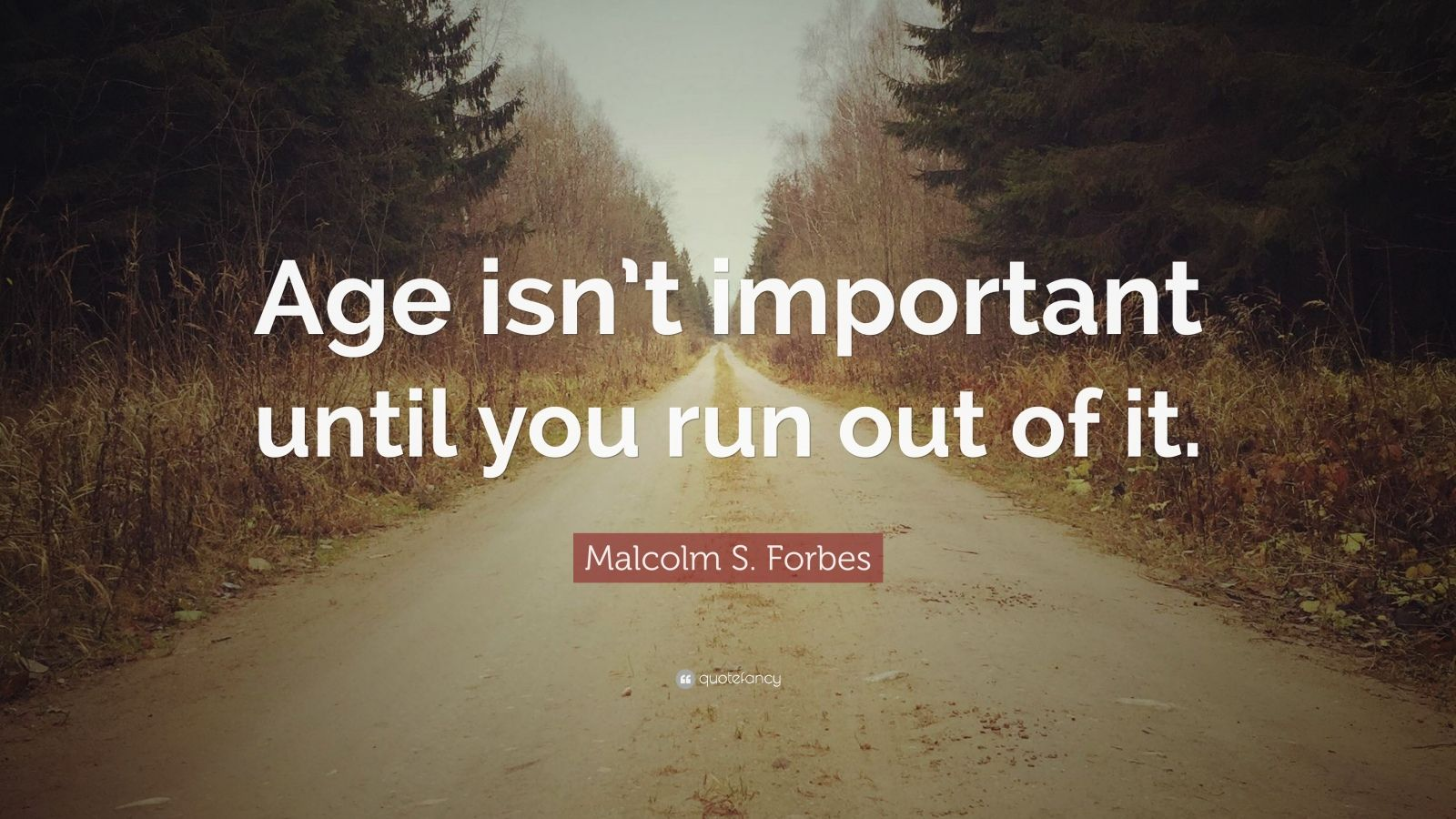 "Malcolm S. Forbes Quote: ""Age isn't important until you run out of it."""