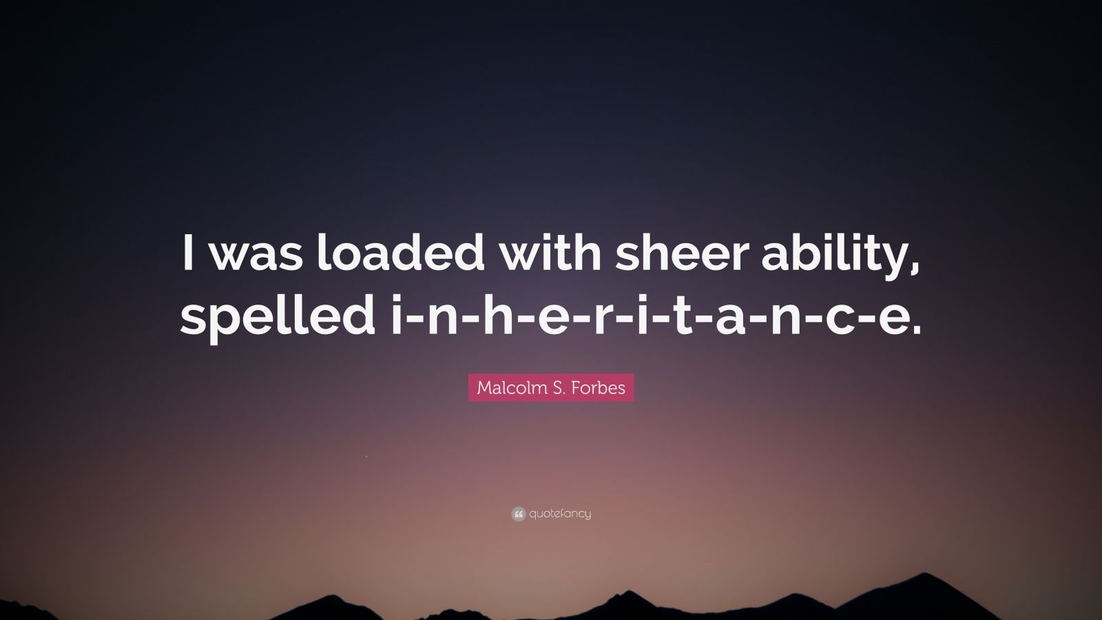 "Malcolm S. Forbes Quote: ""I was loaded with sheer ability, spelled i-n-h-e-r-i-t-a-n-c-e."""
