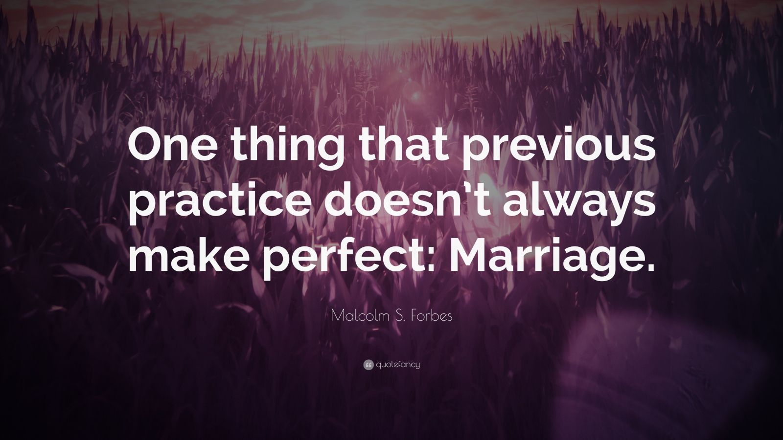 """Malcolm S. Forbes Quote: """"One thing that previous practice doesn't always make perfect: Marriage."""""""
