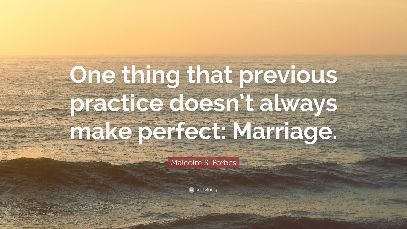 "Malcolm S. Forbes Quote: ""One thing that previous practice doesn't always make perfect: Marriage."""