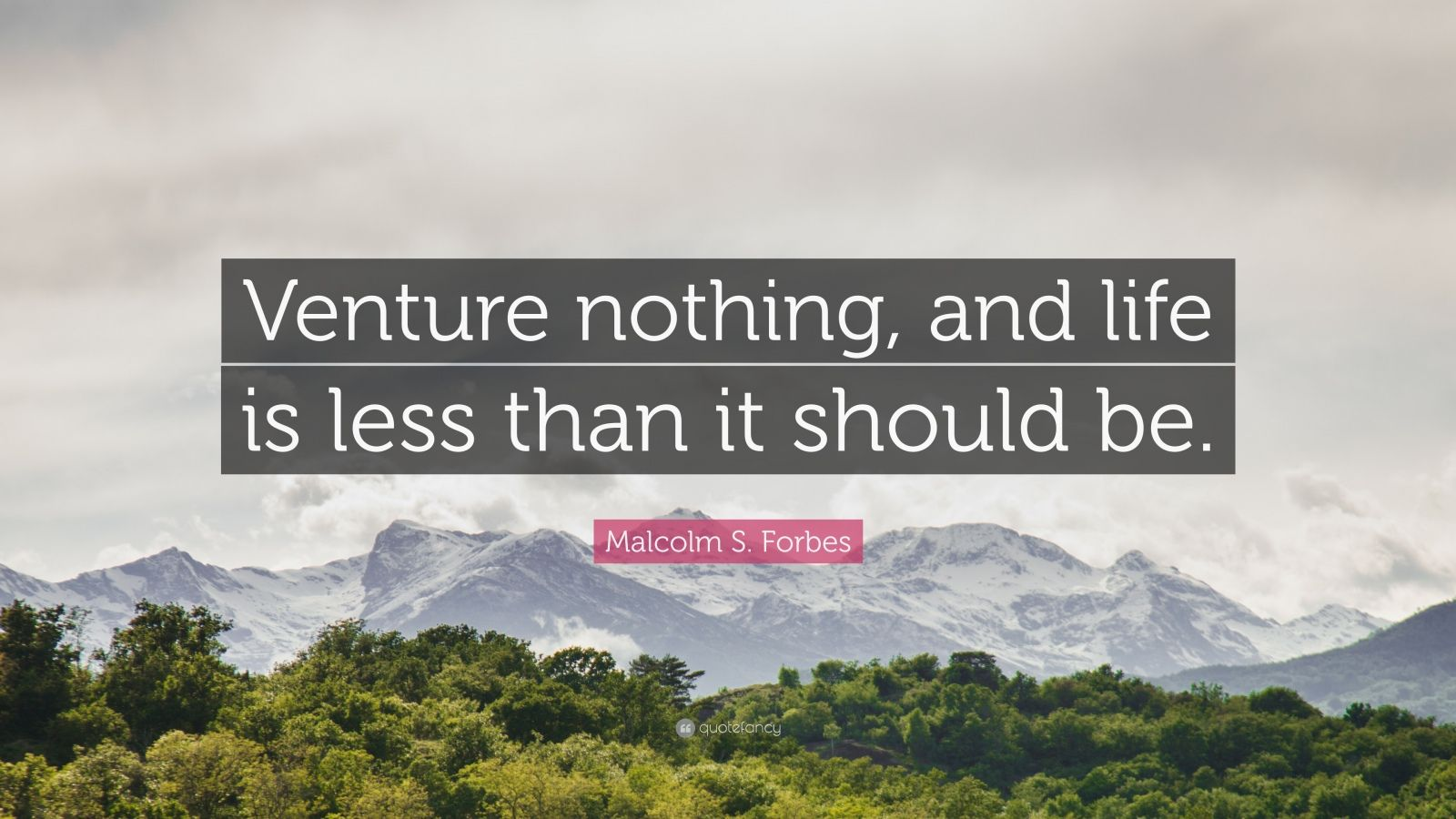 "Malcolm S. Forbes Quote: ""Venture nothing, and life is less than it should be."""