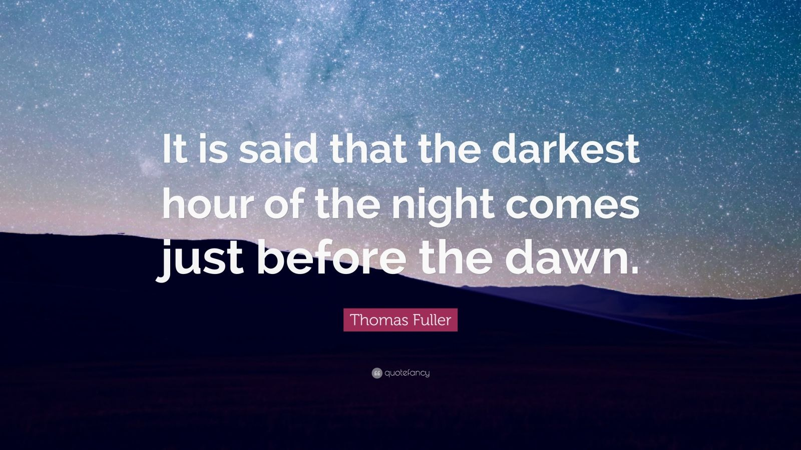 "Thomas Fuller Quote: ""It  is said that the darkest hour of the night comes just before the dawn."""