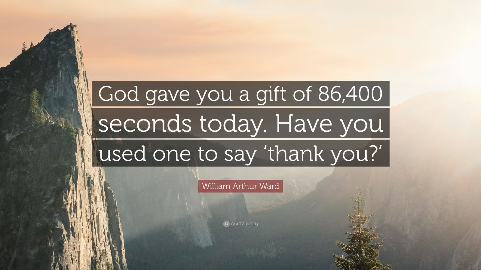 "William Arthur Ward Quote: ""God gave you a gift of 86,400 seconds today. Have you used one to say 'thank you?'"""