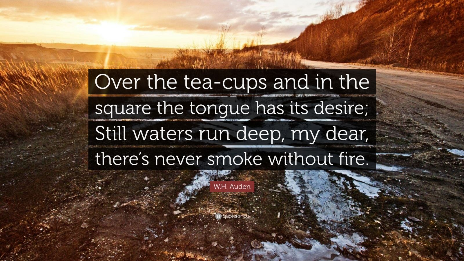 """W.H. Auden Quote: """"Over the tea-cups and in the square the tongue has its desire; Still waters run deep, my dear, there's never smoke without fire."""""""