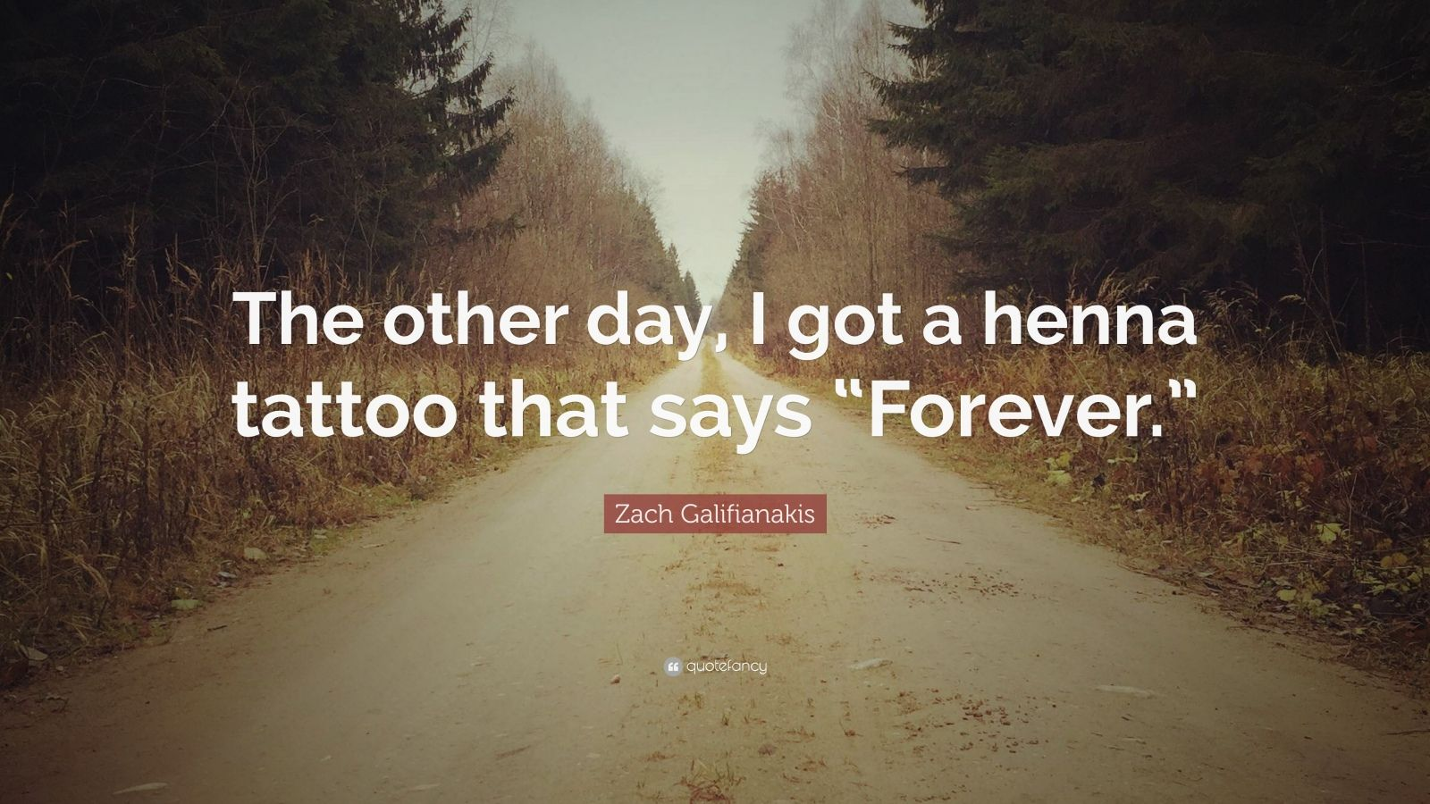 "Zach Galifianakis Quote: ""The other day, I got a henna tattoo that says ""Forever."""""