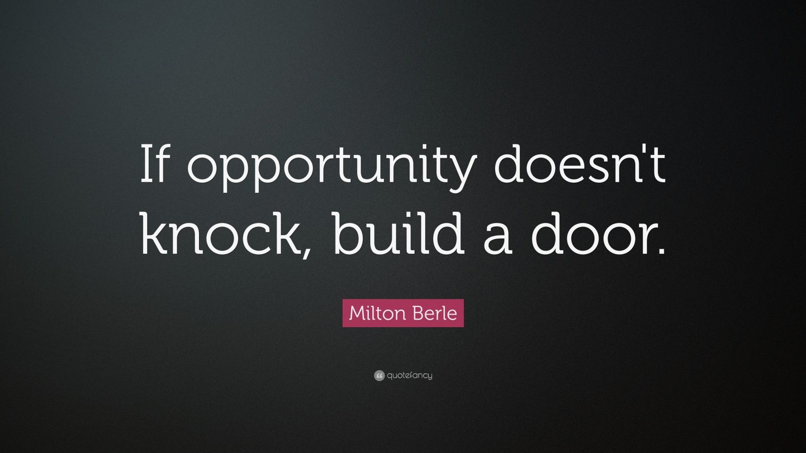 "Milton Berle Quote: ""If opportunity doesn't knock, build a door."""