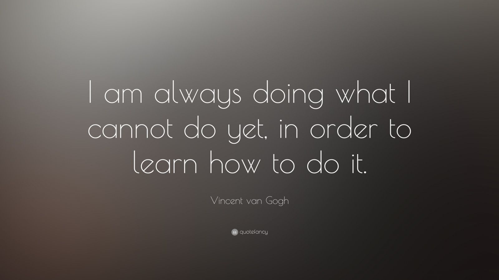 "Vincent van Gogh Quote: ""I am always doing what I cannot do yet, in order to learn how to do it."""