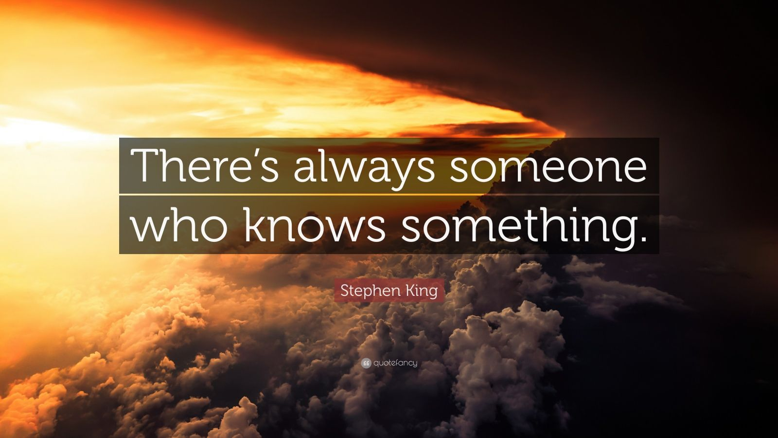 """Stephen King Quote: """"There's always someone who knows something."""""""