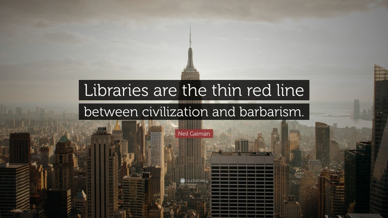 """Neil Gaiman Quote: """"Libraries are the thin red line between civilization and barbarism."""""""