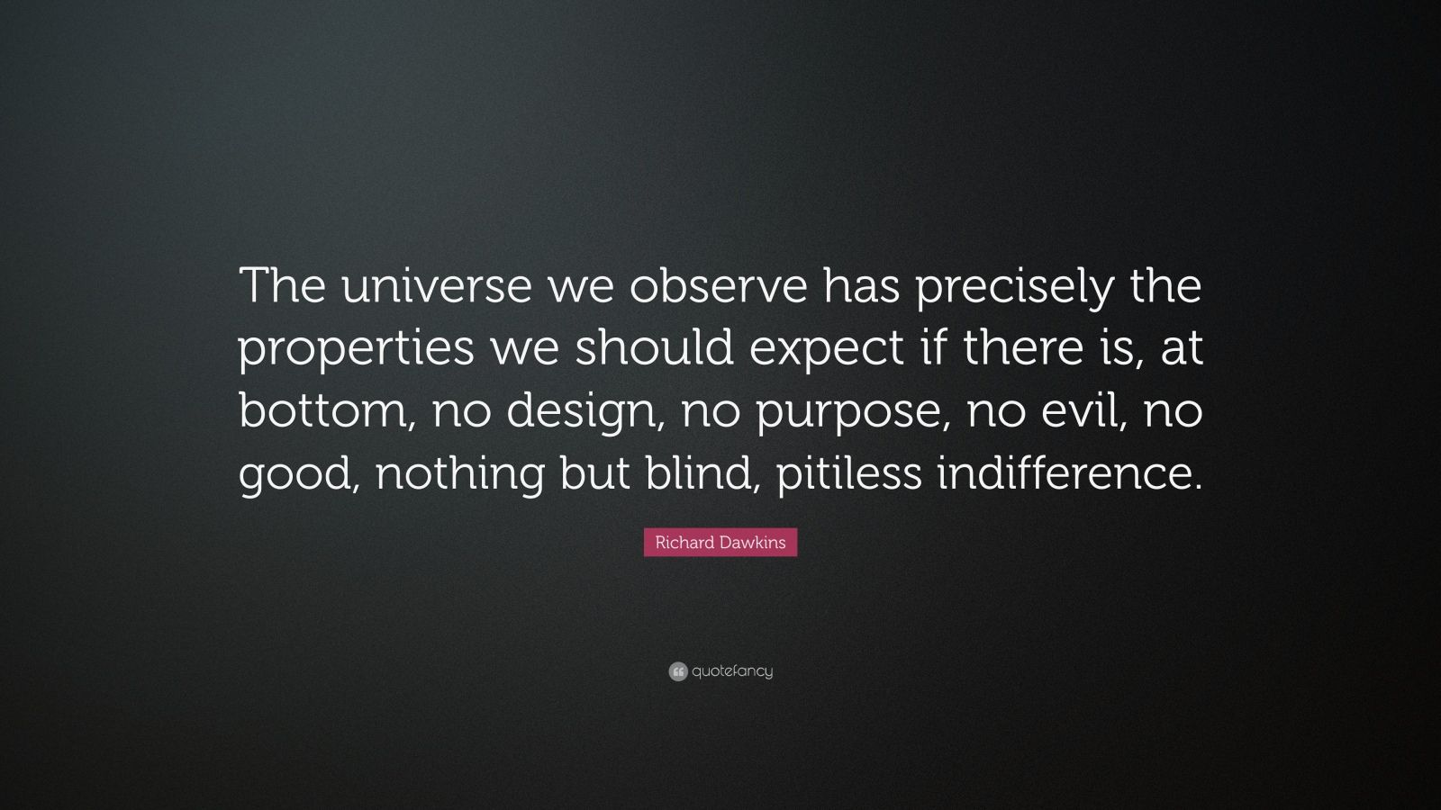 "Richard Dawkins Quote: ""The universe we observe has precisely the properties we should expect if there is, at bottom, no design, no purpose, no evil, no good, nothing but blind, pitiless indifference."""