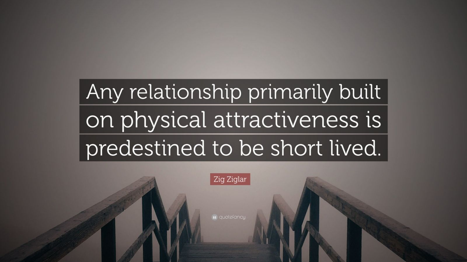 """Zig Ziglar Quote: """"Any relationship primarily built on physical attractiveness is predestined to be short lived."""""""