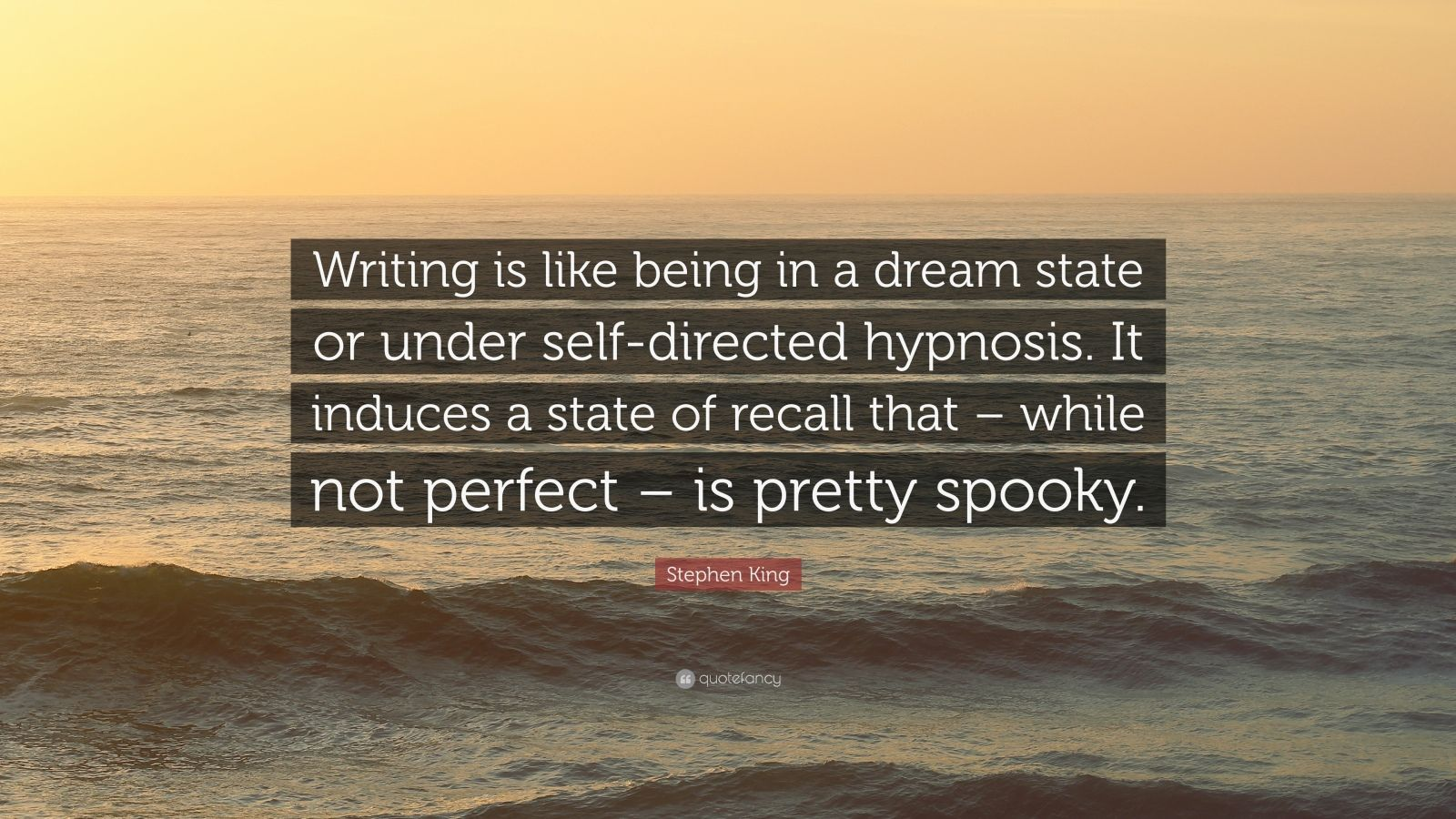"Stephen King Quote: ""Writing is like being in a dream state or under self-directed hypnosis. It induces a state of recall that – while not perfect – is pretty spooky."""