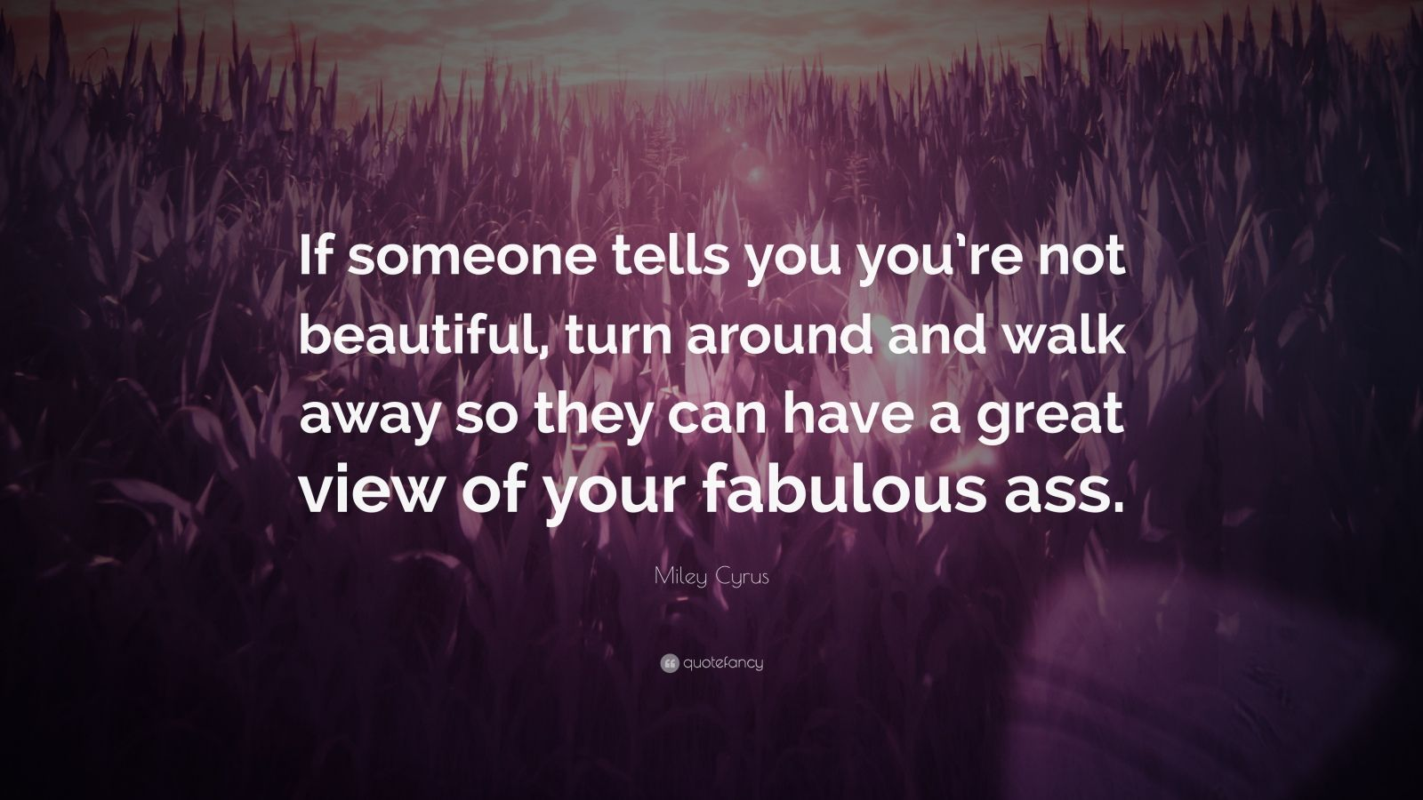 "Miley Cyrus Quote: ""If someone tells you you're not beautiful, turn around and walk away so they can have a great view of your fabulous ass."""