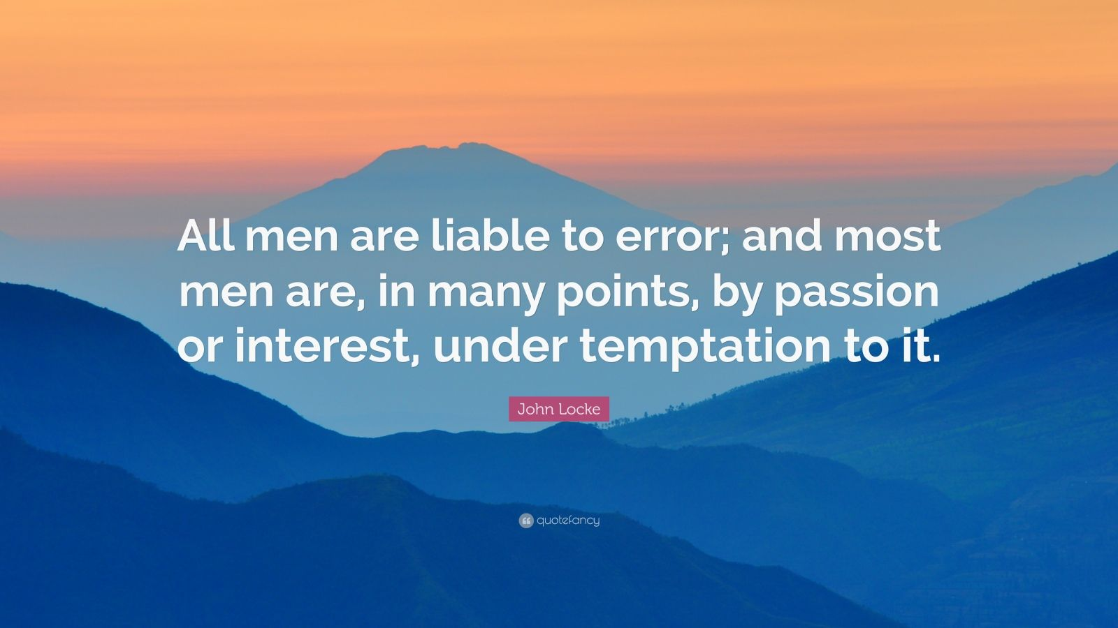 """John Locke Quote: """"All men are liable to error; and most men are, in many points, by passion or interest, under temptation to it."""""""