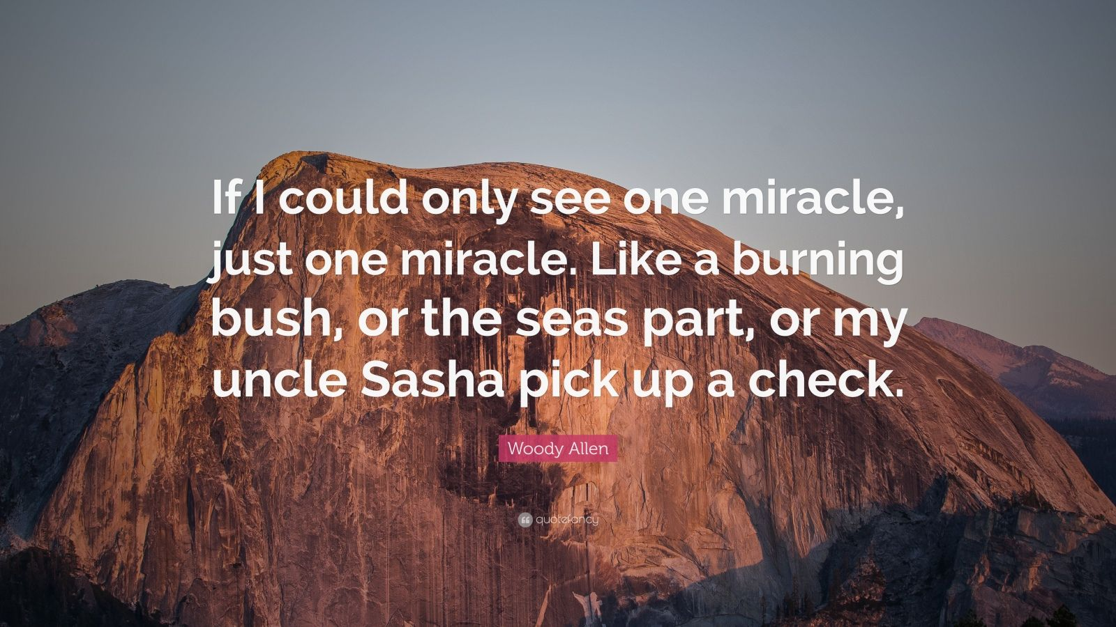 """Woody Allen Quote: """"If I could only see one miracle, just one miracle. Like a burning bush, or the seas part, or my uncle Sasha pick up a check."""""""