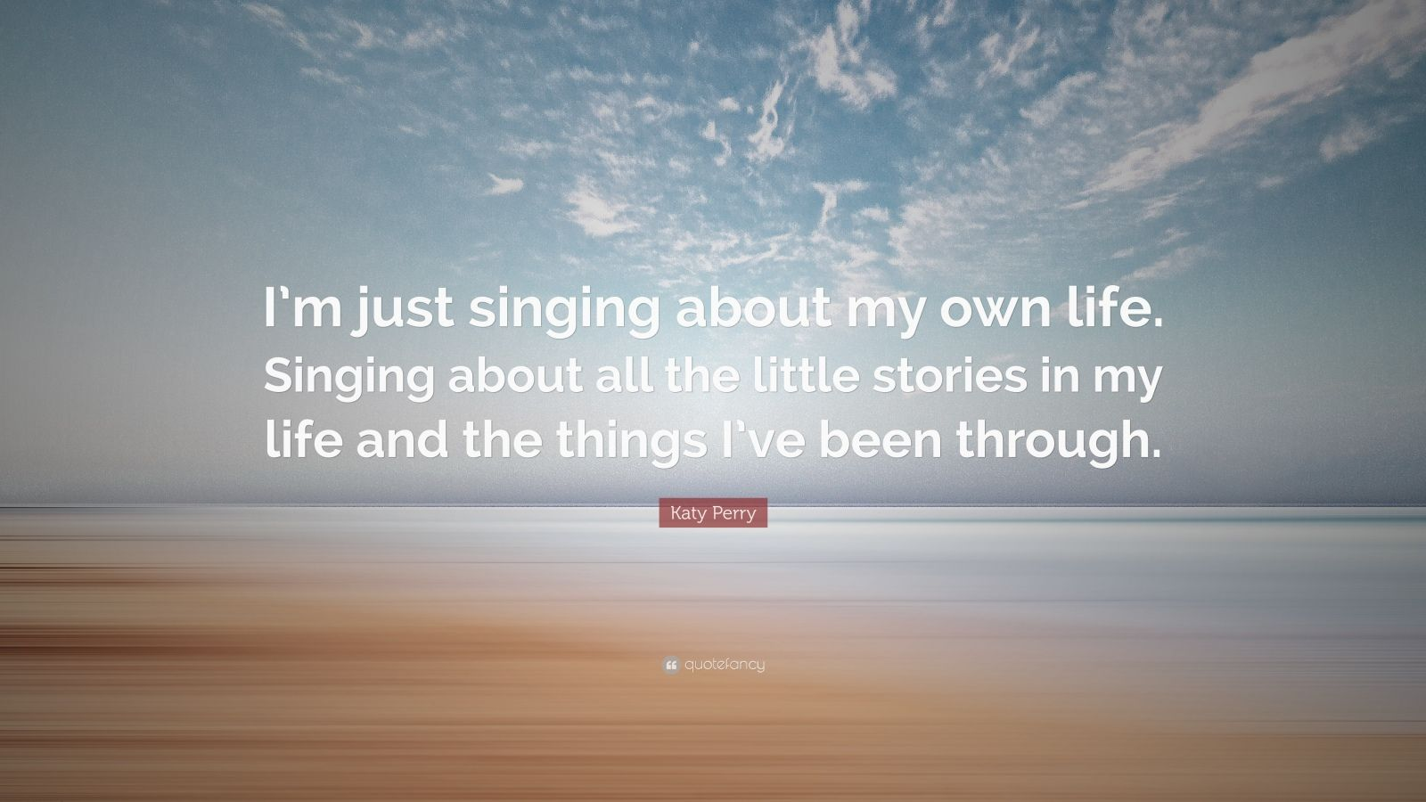 """Katy Perry Quote: """"I'm just singing about my own life. Singing about all the little stories in my life and the things I've been through."""""""