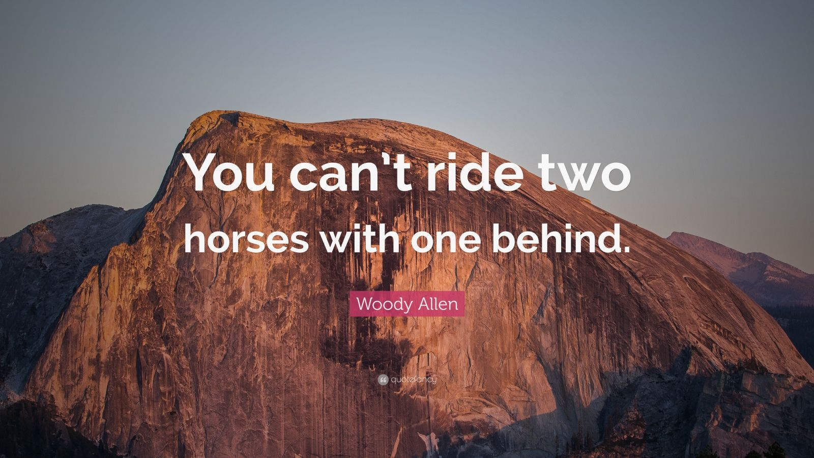 """Woody Allen Quote: """"You can't ride two horses with one behind."""""""