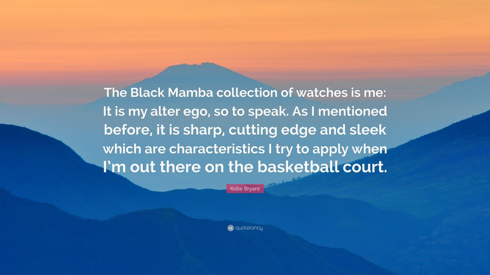 """Kobe Bryant Quote: """"The Black Mamba collection of watches is me: It is my alter ego, so to speak. As I mentioned before, it is sharp, cutting edge and sleek which are characteristics I try to apply when I'm out there on the basketball court."""""""