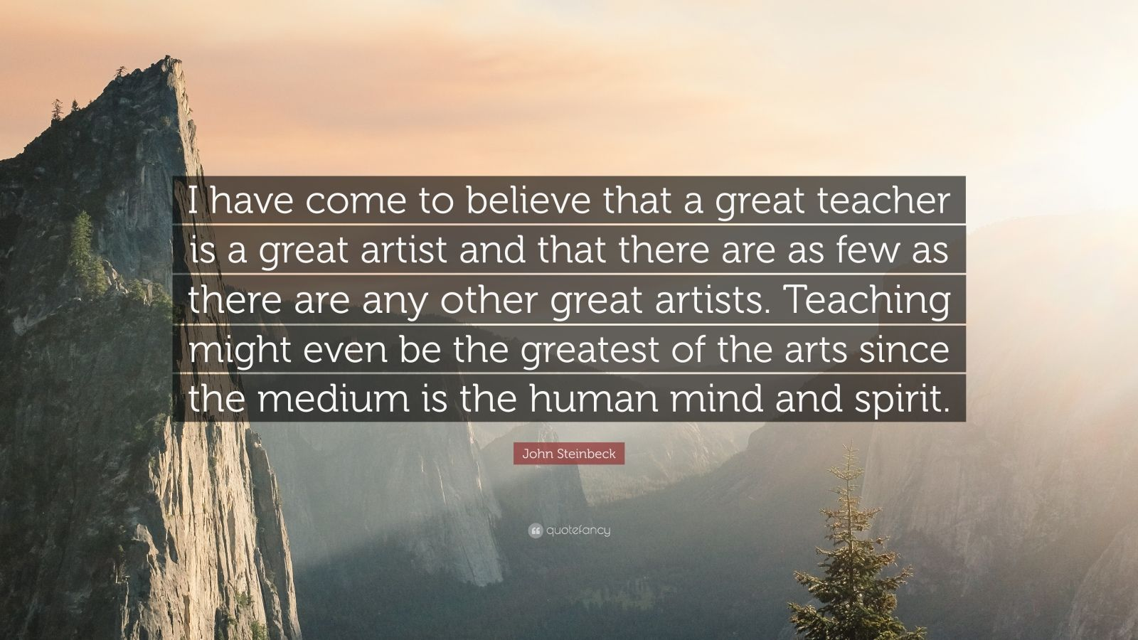 """John Steinbeck Quote: """"I have come to believe that a great teacher is a great artist and that there are as few as there are any other great artists. Teaching might even be the greatest of the arts since the medium is the human mind and spirit."""""""
