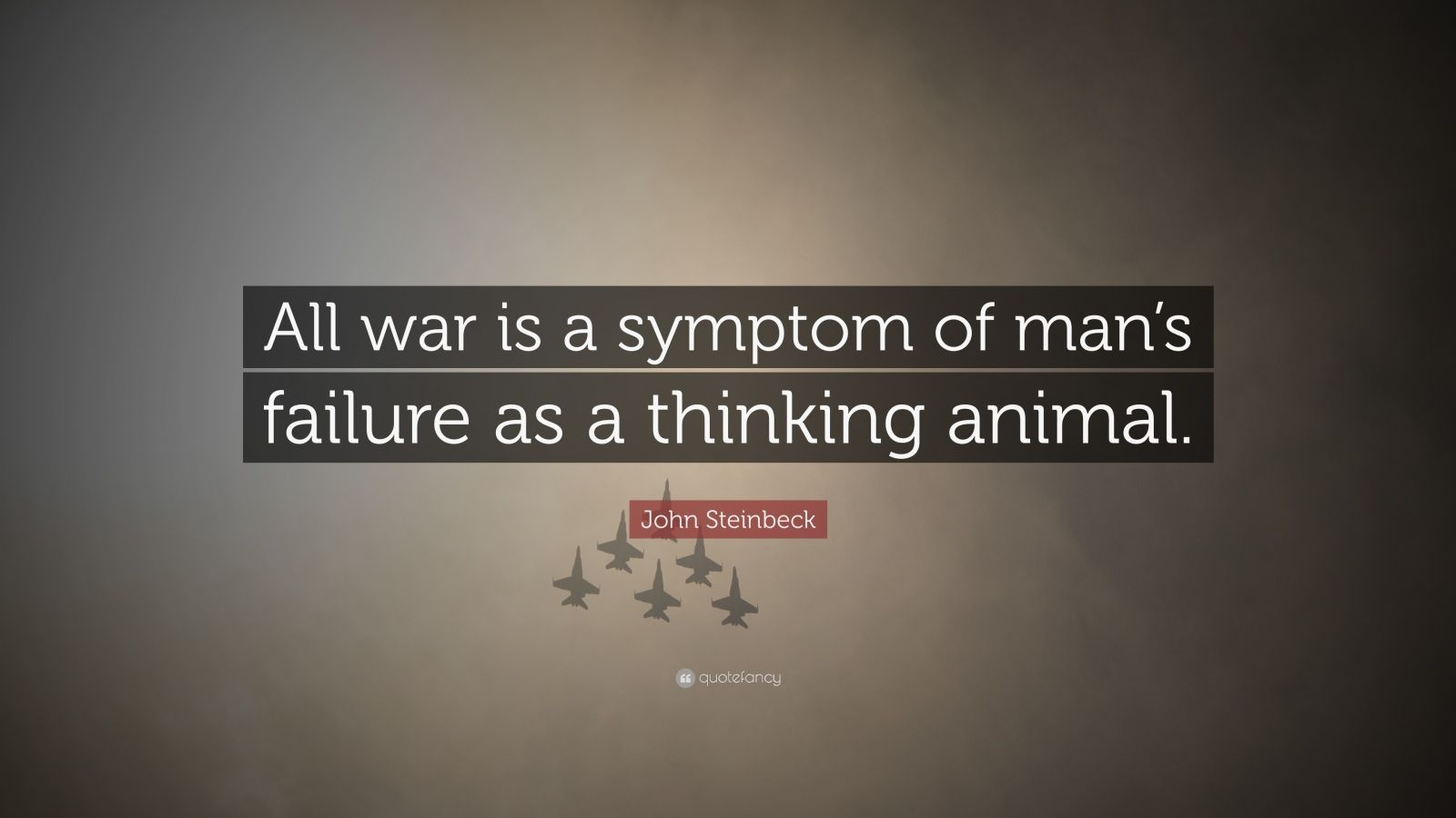 """John Steinbeck Quote: """"All war is a symptom of man's failure as a thinking animal."""""""