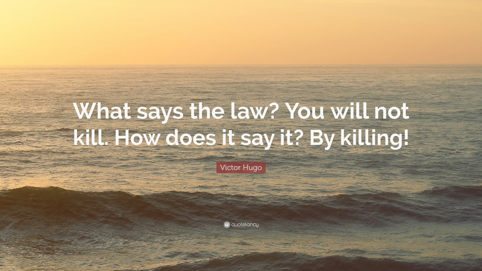 """Victor Hugo Quote: """"What says the law? You will not kill. How does it say it? By killing!"""""""