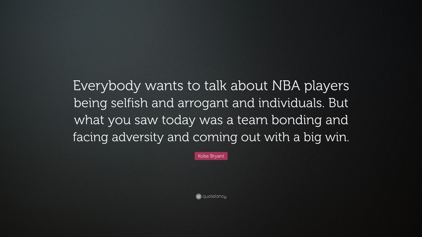 """Kobe Bryant Quote: """"Everybody wants to talk about NBA players being selfish and arrogant and individuals. But what you saw today was a team bonding and facing adversity and coming out with a big win."""""""