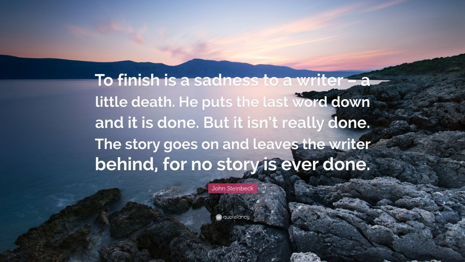 "John Steinbeck Quote: ""To finish is a sadness to a writer – a little death. He puts the last word down and it is done. But it isn't really done. The story goes on and leaves the writer behind, for no story is ever done."""
