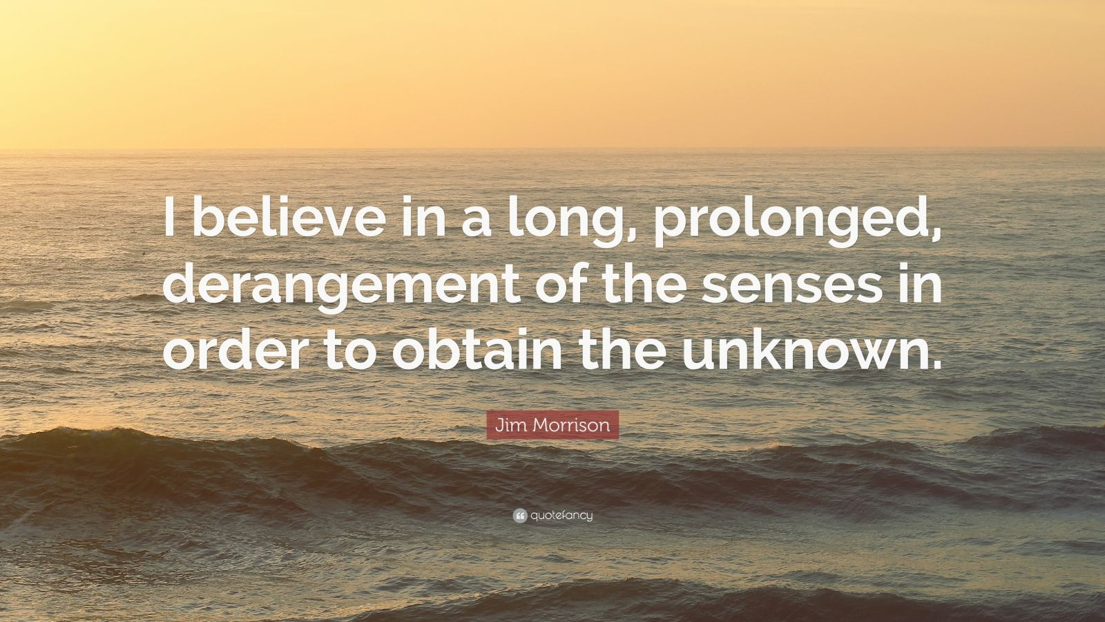 """Jim Morrison Quote: """"I believe in a long, prolonged, derangement of the senses in order to obtain the unknown."""""""