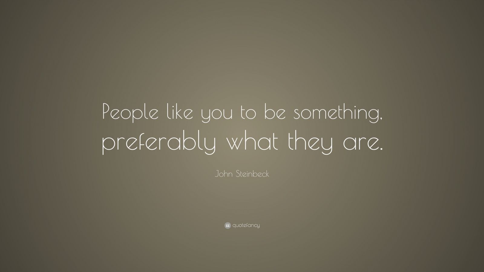 """John Steinbeck Quote: """"People like you to be something, preferably what they are."""""""