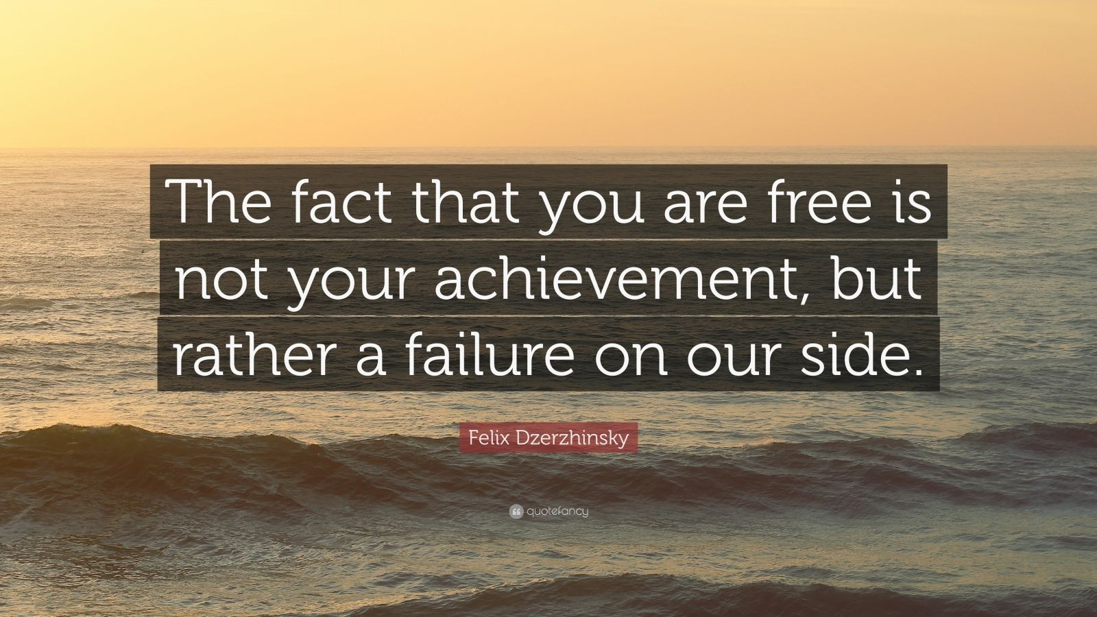 "Felix Dzerzhinsky Quote: ""The fact that you are free is not your achievement, but rather a failure on our side."""