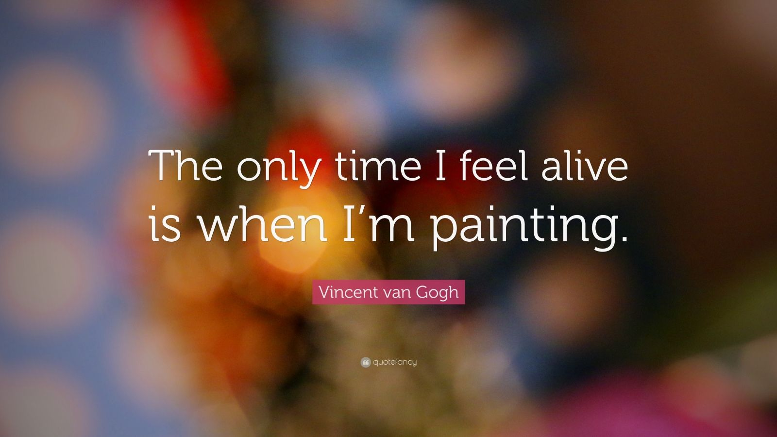"Vincent van Gogh Quote: ""The only time I feel alive is when I'm painting."""