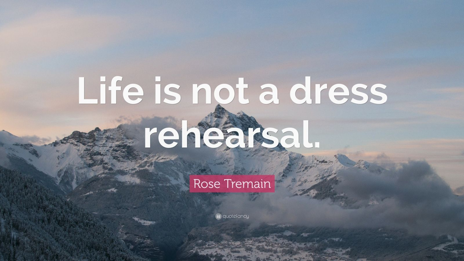 "Rose Tremain Quote: ""Life is not a dress rehearsal."""