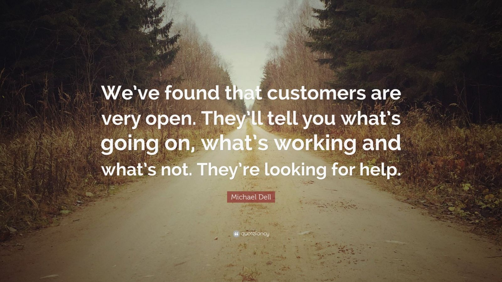 """Michael Dell Quote: """"We've found that customers are very open. They'll tell you what's going on, what's working and what's not. They're looking for help."""""""