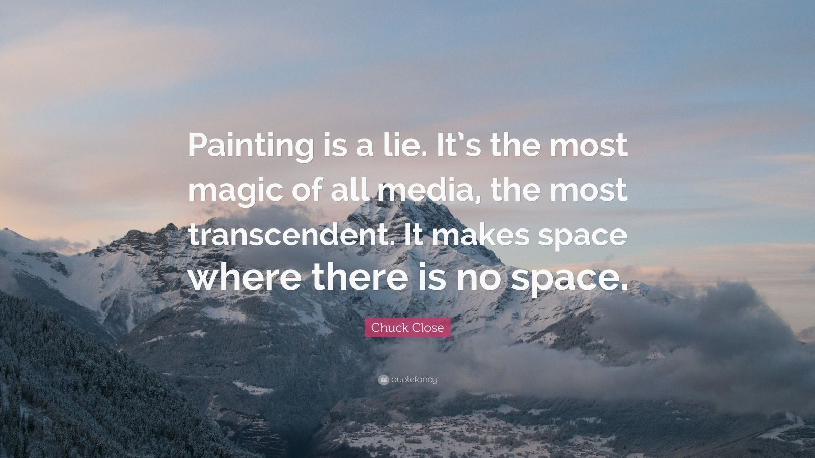 "Chuck Close Quote: ""Painting is a lie. It's the most magic of all media, the most transcendent. It makes space where there is no space."""