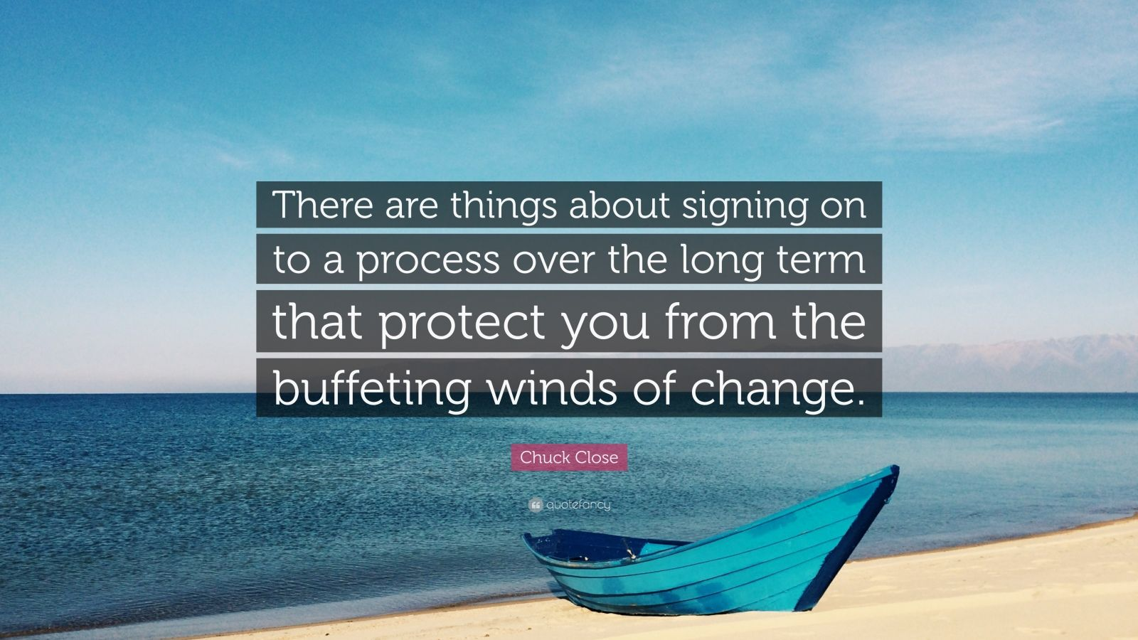 "Chuck Close Quote: ""There are things about signing on to a process over the long term that protect you from the buffeting winds of change."""
