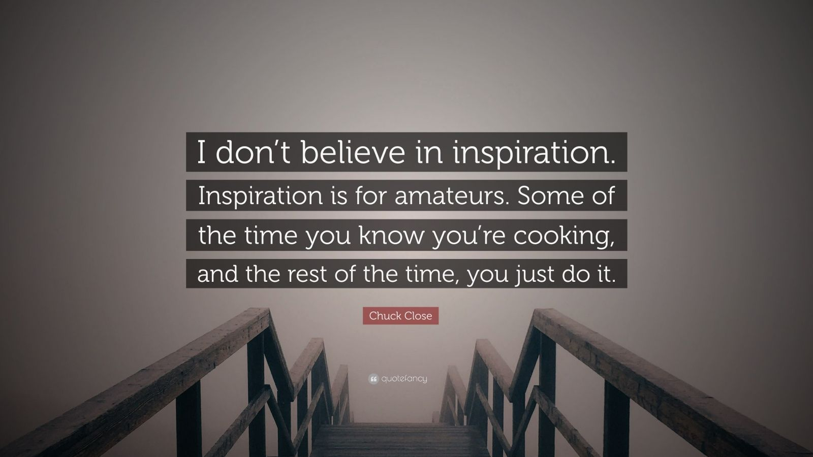 """Chuck Close Quote: """"I don't believe in inspiration. Inspiration is for amateurs. Some of the time you know you're cooking, and the rest of the time, you just do it."""""""
