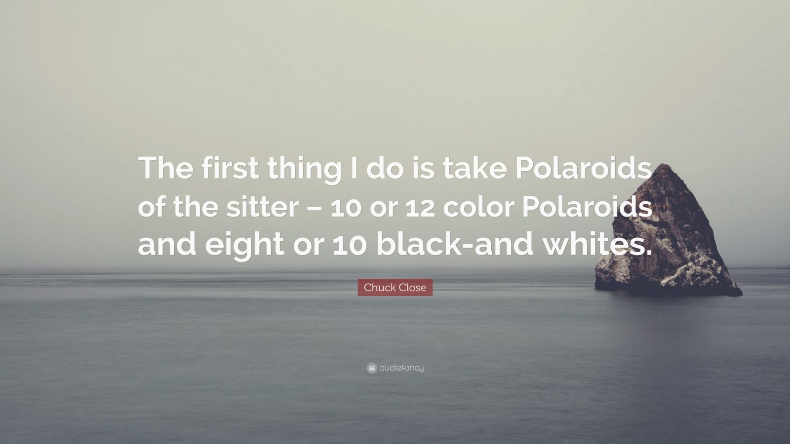 """Chuck Close Quote: """"The first thing I do is take Polaroids of the sitter – 10 or 12 color Polaroids and eight or 10 black-and whites."""""""