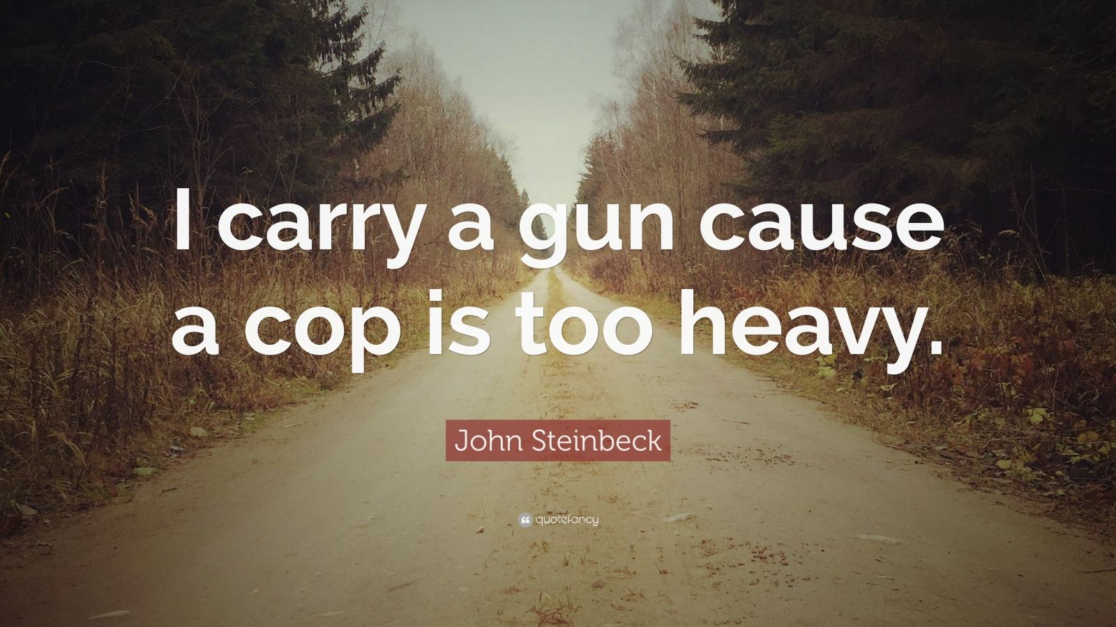 """John Steinbeck Quote: """"I carry a gun cause a cop is too heavy."""""""