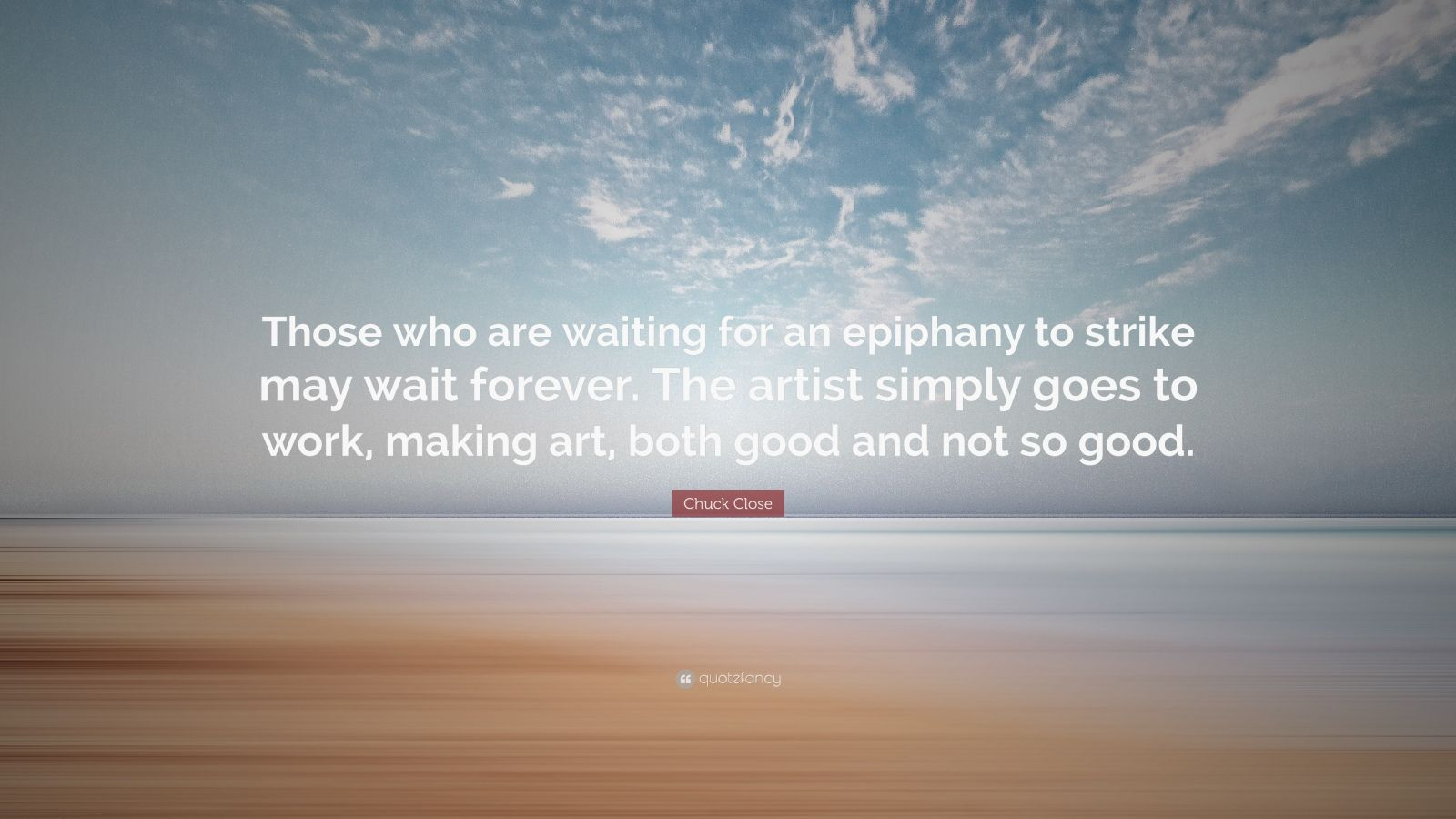 """Chuck Close Quote: """"Those who are waiting for an epiphany to strike may wait forever. The artist simply goes to work, making art, both good and not so good."""""""