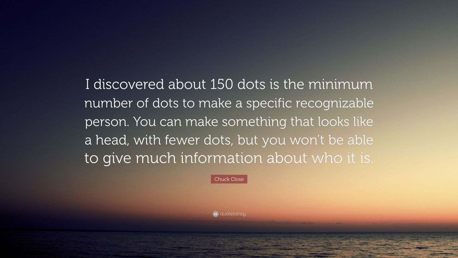 "Chuck Close Quote: ""I discovered about 150 dots is the minimum number of dots to make a specific recognizable person. You can make something that looks like a head, with fewer dots, but you won't be able to give much information about who it is."""