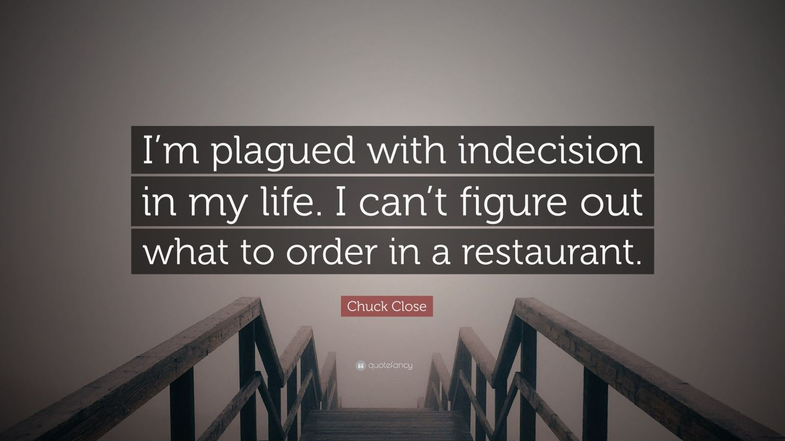 """Chuck Close Quote: """"I'm plagued with indecision in my life. I can't figure out what to order in a restaurant."""""""