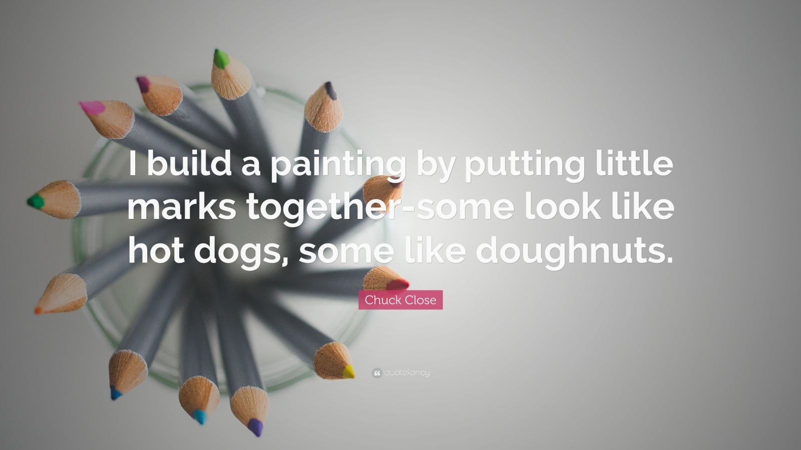 """Chuck Close Quote: """"I build a painting by putting little marks together-some look like hot dogs, some like doughnuts."""""""